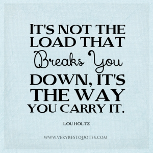 stress-quotes-the-way-quotes-Its-not-the-load-that-breaks-you-down-its-the-way-you-carry-it.